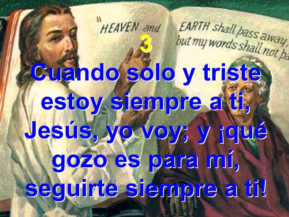 3 Cuando solo y triste estoy siempre a ti, Jesús, yo voy; y ¡qué gozo es para mí, seguirte siempre a ti! 3 Cuando solo y triste estoy siempre a ti, Je