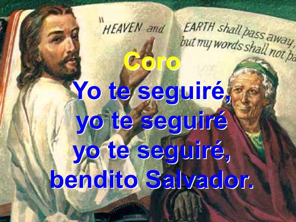 Coro Yo te seguiré, yo te seguiré yo te seguiré, bendito Salvador. Coro Yo te seguiré, yo te seguiré yo te seguiré, bendito Salvador.