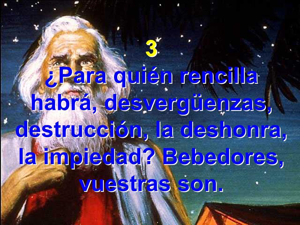 3 ¿Para quién rencilla habrá, desvergüenzas, destrucción, la deshonra, la impiedad? Bebedores, vuestras son. 3 ¿Para quién rencilla habrá, desvergüenz