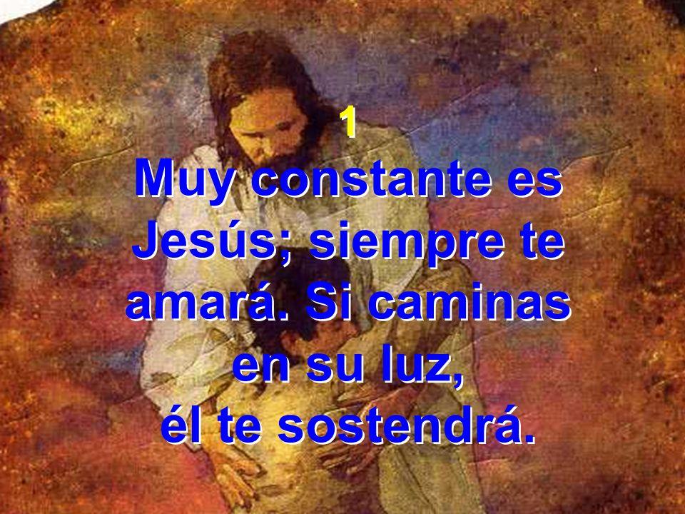1 Muy constante es Jesús; siempre te amará. Si caminas en su luz, él te sostendrá. 1 Muy constante es Jesús; siempre te amará. Si caminas en su luz, é
