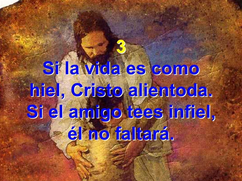3 Si la vida es como hiel, Cristo alientoda. Si el amigo tees infiel, él no faltará. 3 Si la vida es como hiel, Cristo alientoda. Si el amigo tees inf