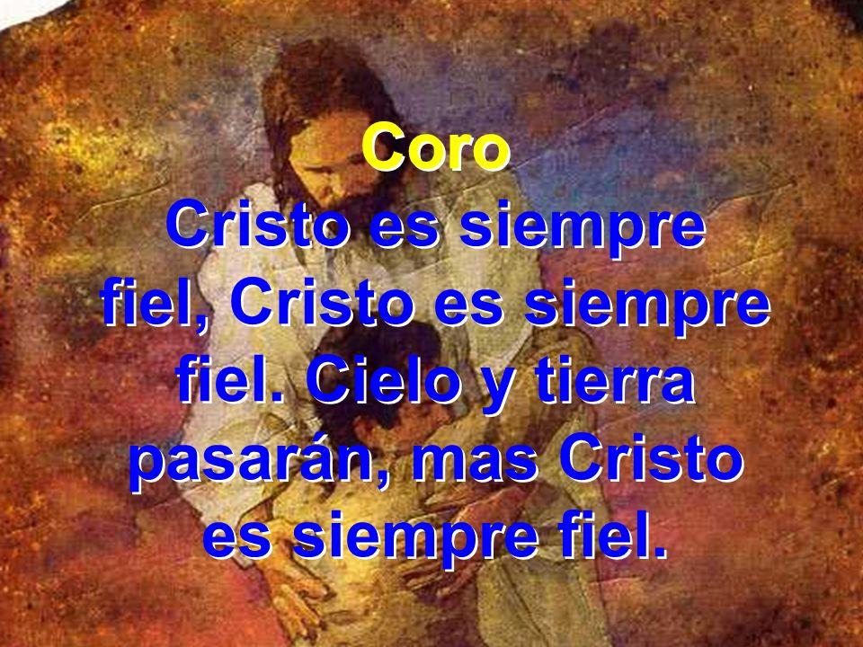 Coro Cristo es siempre fiel, Cristo es siempre fiel. Cielo y tierra pasarán, mas Cristo es siempre fiel. Coro Cristo es siempre fiel, Cristo es siempr