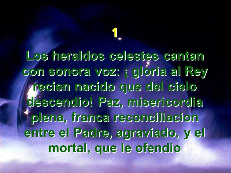 1 Los heraldos celestes cantan con sonora voz: ¡ gloria al Rey recien nacido que del cielo descendio! Paz, misericordia plena, franca reconciliacion e
