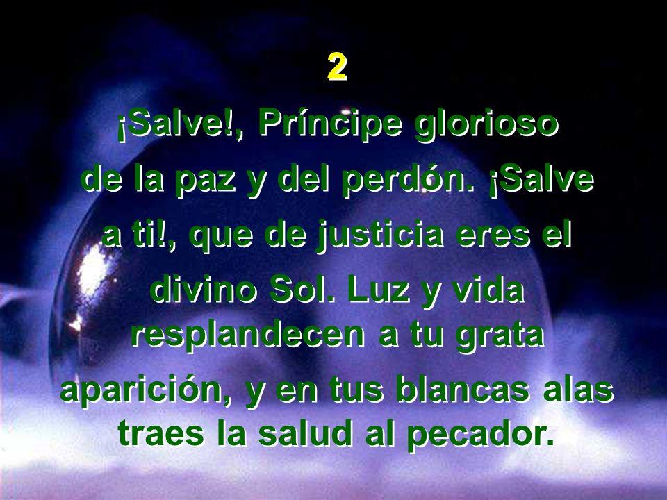 2 ¡Salve!, Príncipe glorioso de la paz y del perdón. ¡Salve a ti!, que de justicia eres el divino Sol. Luz y vida resplandecen a tu grata aparición, y
