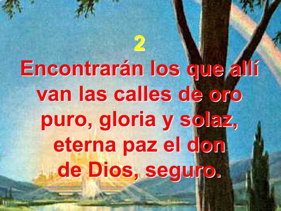 2 Encontrarán los que allí van las calles de oro puro, gloria y solaz, eterna paz el don de Dios, seguro. 2 Encontrarán los que allí van las calles de