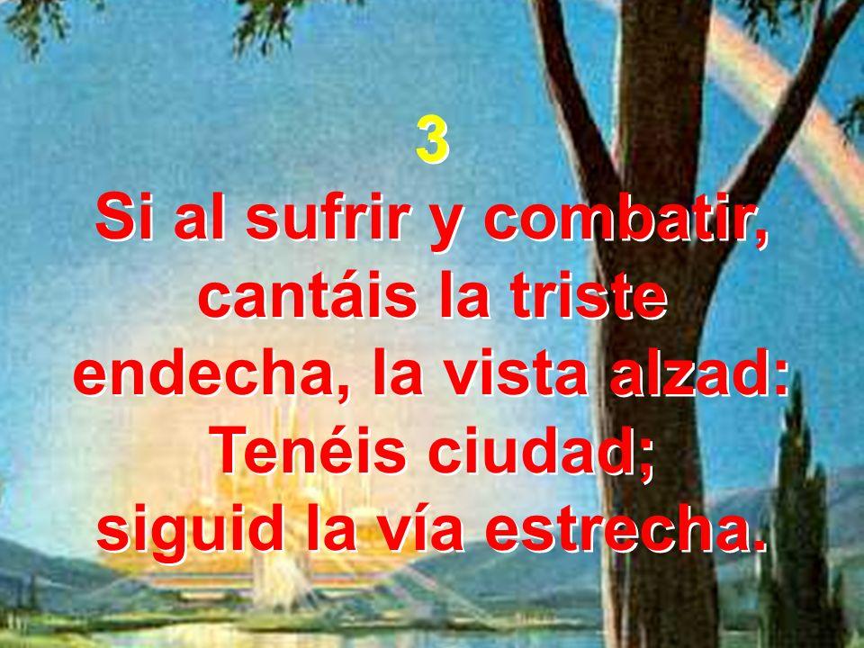 3 Si al sufrir y combatir, cantáis la triste endecha, la vista alzad: Tenéis ciudad; siguid la vía estrecha. 3 Si al sufrir y combatir, cantáis la tri