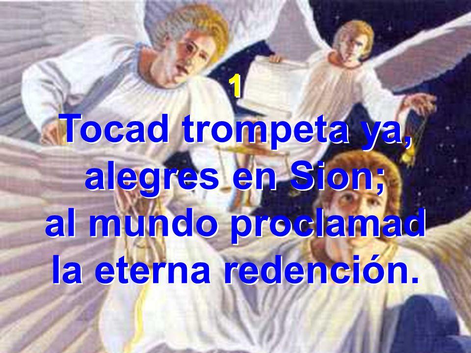 1 Tocad trompeta ya, alegres en Sion; al mundo proclamad la eterna redención. 1 Tocad trompeta ya, alegres en Sion; al mundo proclamad la eterna reden