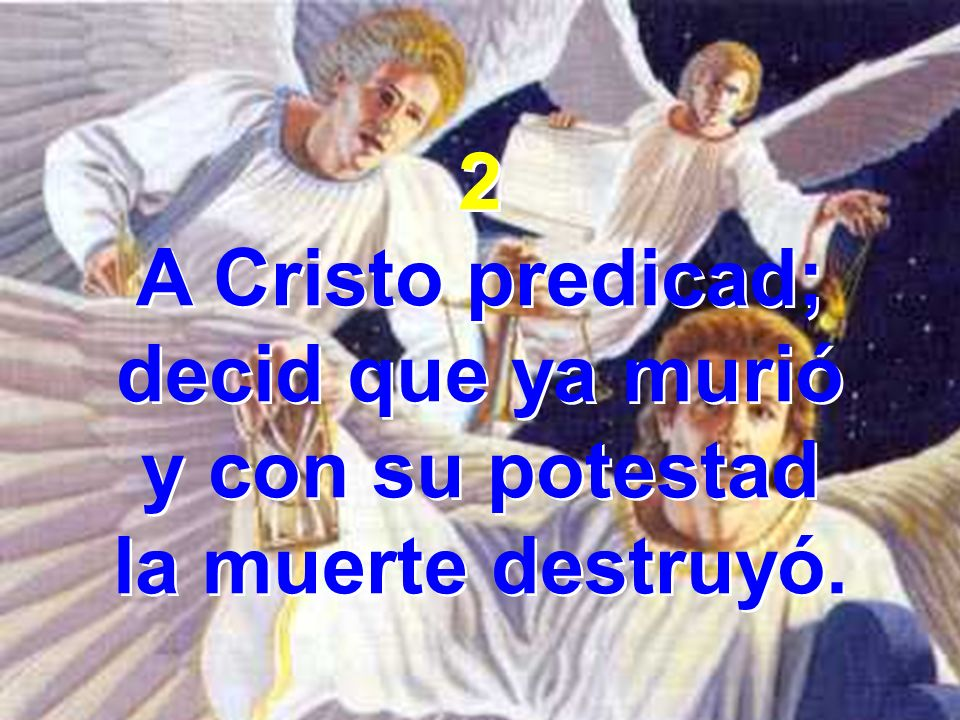 2 A Cristo predicad; decid que ya murió y con su potestad la muerte destruyó. 2 A Cristo predicad; decid que ya murió y con su potestad la muerte dest