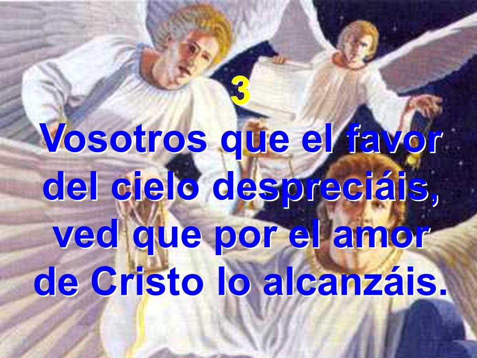 3 Vosotros que el favor del cielo despreciáis, ved que por el amor de Cristo lo alcanzáis. 3 Vosotros que el favor del cielo despreciáis, ved que por