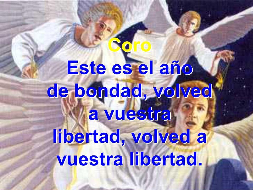 Coro Este es el año de bondad, volved a vuestra libertad, volved a vuestra libertad. Coro Este es el año de bondad, volved a vuestra libertad, volved