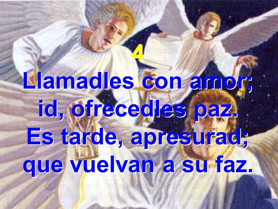 4 Llamadles con amor; id, ofrecedles paz. Es tarde, apresurad; que vuelvan a su faz. 4 Llamadles con amor; id, ofrecedles paz. Es tarde, apresurad; qu