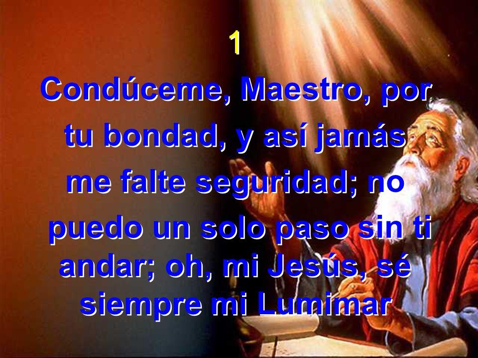 1 Condúceme, Maestro, por tu bondad, y así jamás me falte seguridad; no puedo un solo paso sin ti andar; oh, mi Jesús, sé siempre mi Lumimar 1 Condúce