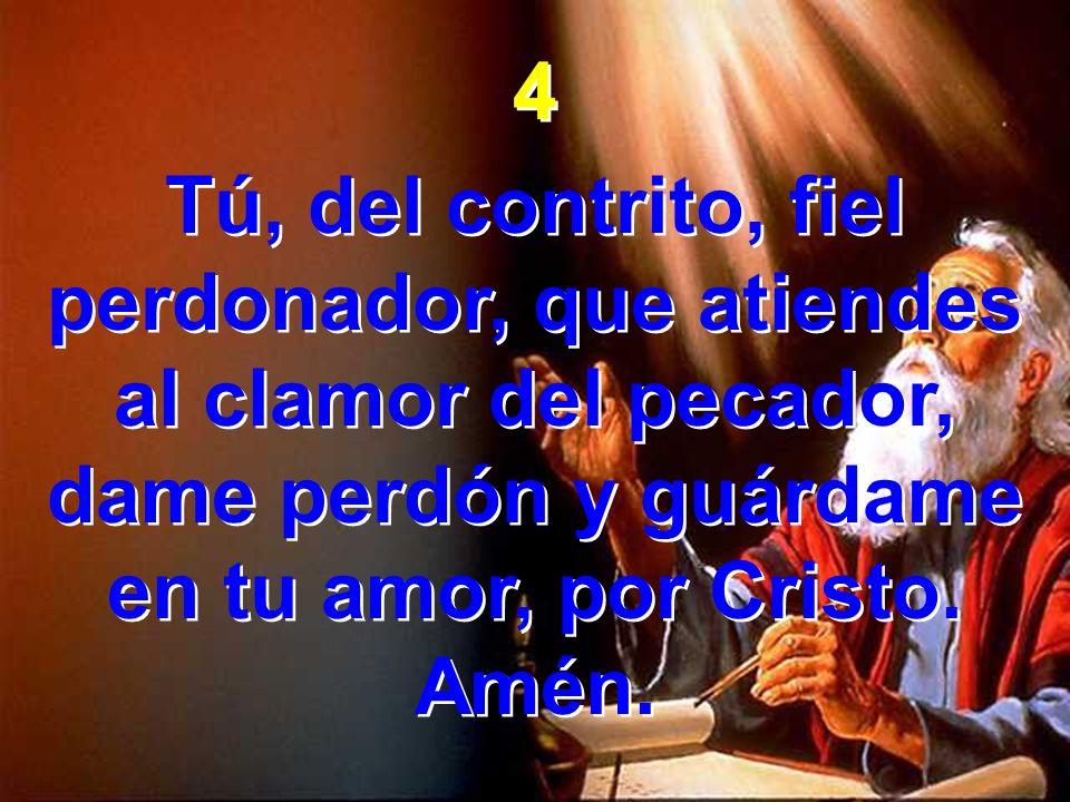 4 Tú, del contrito, fiel perdonador, que atiendes al clamor del pecador, dame perdón y guárdame en tu amor, por Cristo. Amén. 4 Tú, del contrito, fiel