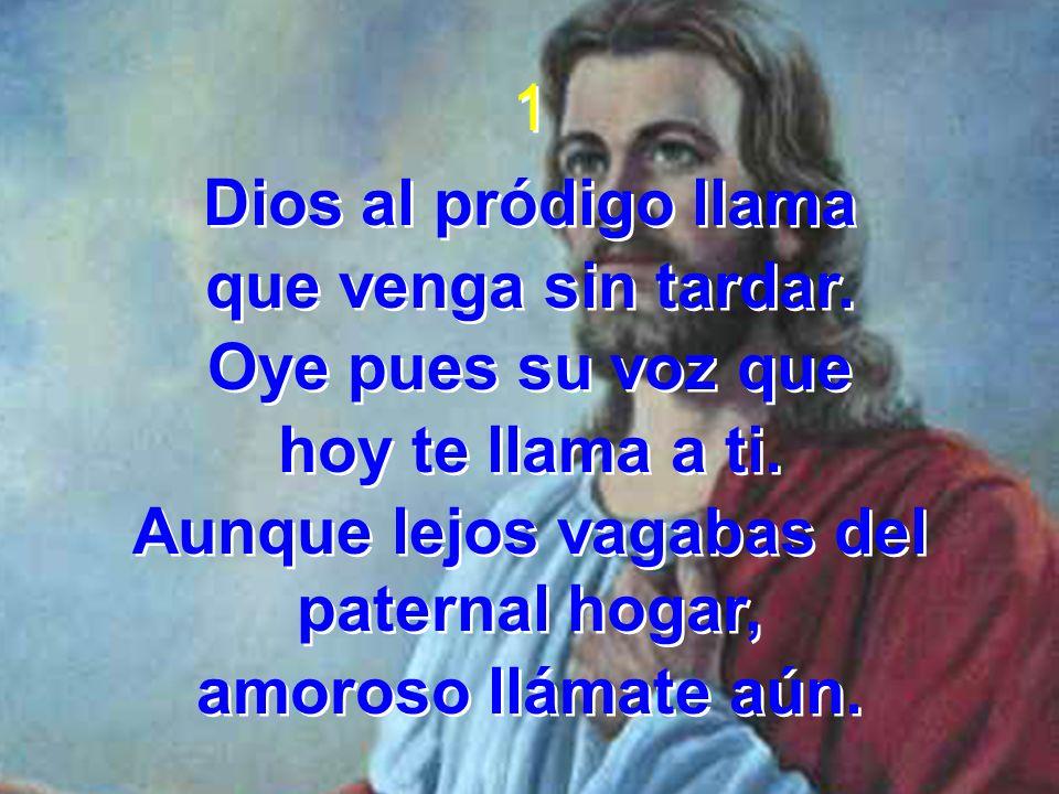 1 Dios al pródigo llama que venga sin tardar. Oye pues su voz que hoy te llama a ti. Aunque lejos vagabas del paternal hogar, amoroso llámate aún. 1 D