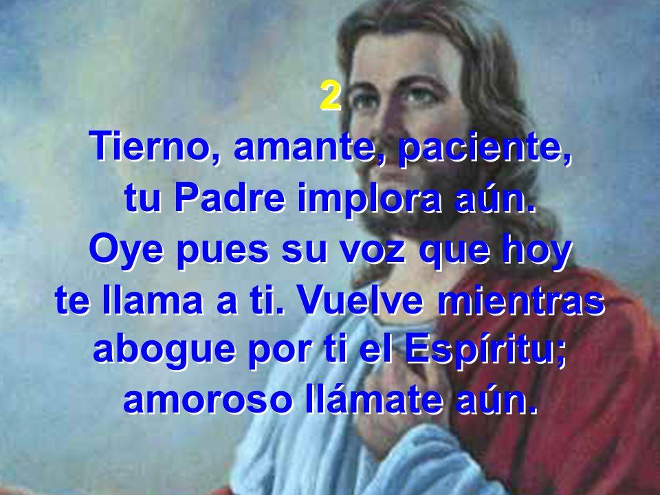 2 Tierno, amante, paciente, tu Padre implora aún. Oye pues su voz que hoy te llama a ti. Vuelve mientras abogue por ti el Espíritu; amoroso llámate aú
