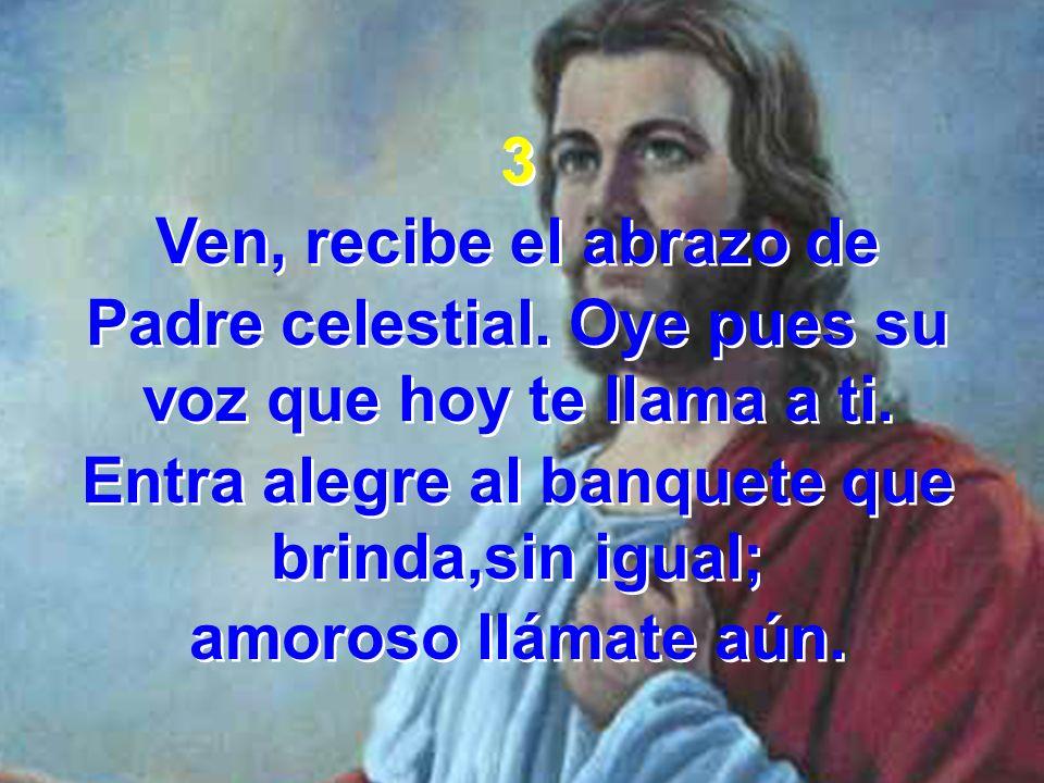 3 Ven, recibe el abrazo de Padre celestial. Oye pues su voz que hoy te llama a ti. Entra alegre al banquete que brinda,sin igual; amoroso llámate aún.