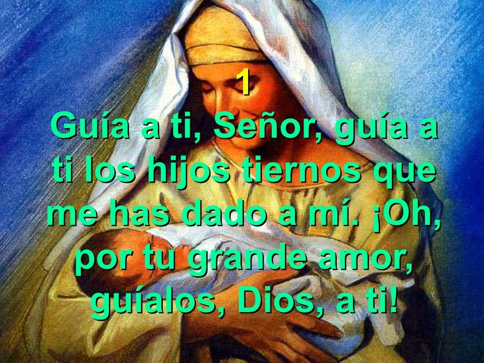 1 Guía a ti, Señor, guía a ti los hijos tiernos que me has dado a mí.