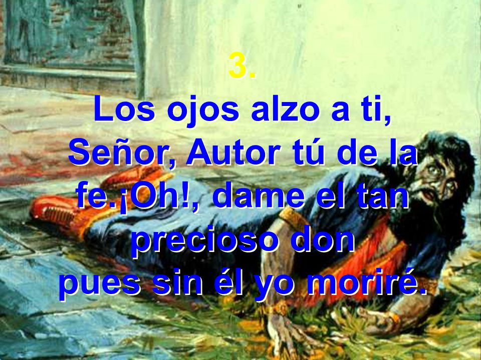3. Los ojos alzo a ti, Señor, Autor tú de la fe.¡Oh!, dame el tan precioso don pues sin él yo moriré. 3. Los ojos alzo a ti, Señor, Autor tú de la fe.
