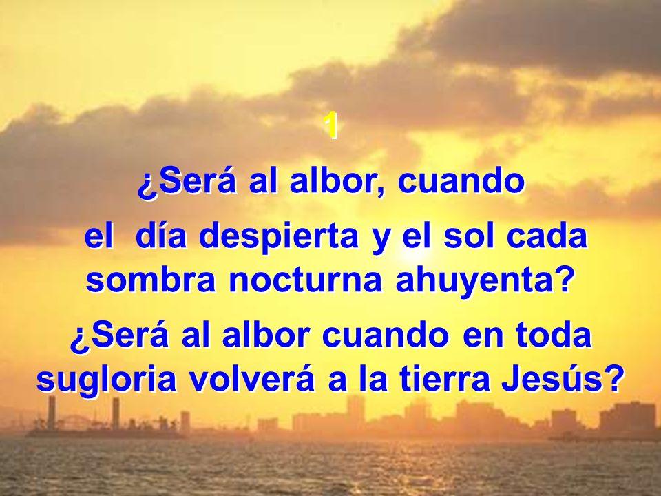 1 ¿Será al albor, cuando el día despierta y el sol cada sombra nocturna ahuyenta? ¿Será al albor cuando en toda sugloria volverá a la tierra Jesús? 1