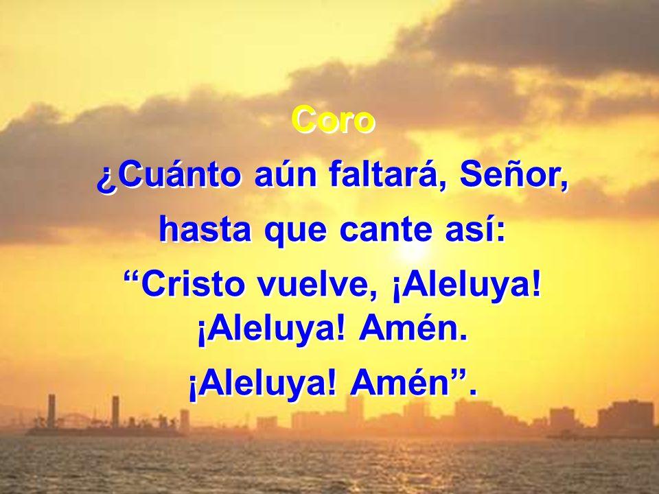 Coro ¿Cuánto aún faltará, Señor, hasta que cante así: Cristo vuelve, ¡Aleluya! ¡Aleluya! Amén. ¡Aleluya! Amén. Coro ¿Cuánto aún faltará, Señor, hasta