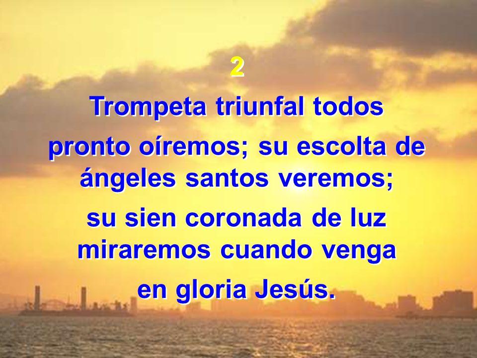 2 Trompeta triunfal todos pronto oíremos; su escolta de ángeles santos veremos; su sien coronada de luz miraremos cuando venga en gloria Jesús. 2 Trom