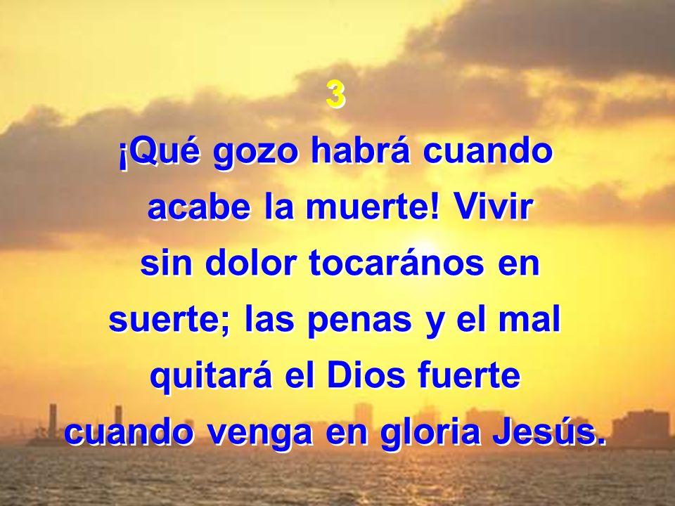 3 ¡Qué gozo habrá cuando acabe la muerte! Vivir sin dolor tocarános en suerte; las penas y el mal quitará el Dios fuerte cuando venga en gloria Jesús.