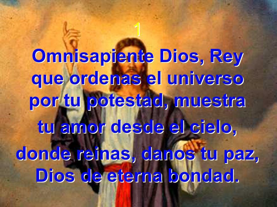 1 Omnisapiente Dios, Rey que ordenas el universo por tu potestad, muestra tu amor desde el cielo, donde reinas, danos tu paz, Dios de eterna bondad. 1