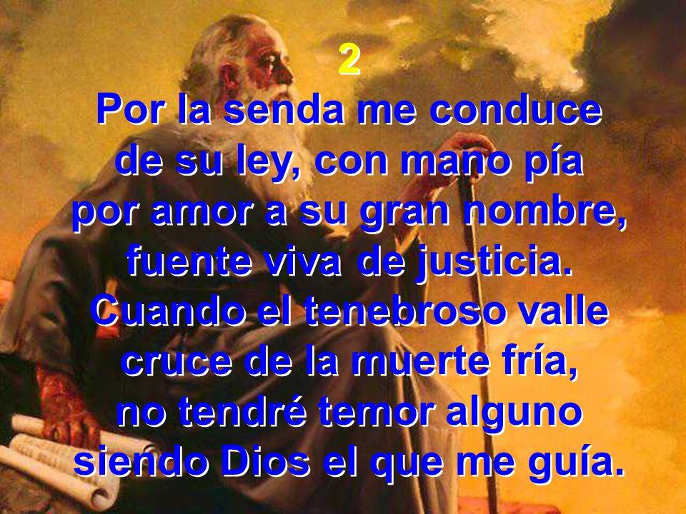 2 Por la senda me conduce de su ley, con mano pía por amor a su gran nombre, fuente viva de justicia. Cuando el tenebroso valle cruce de la muerte frí