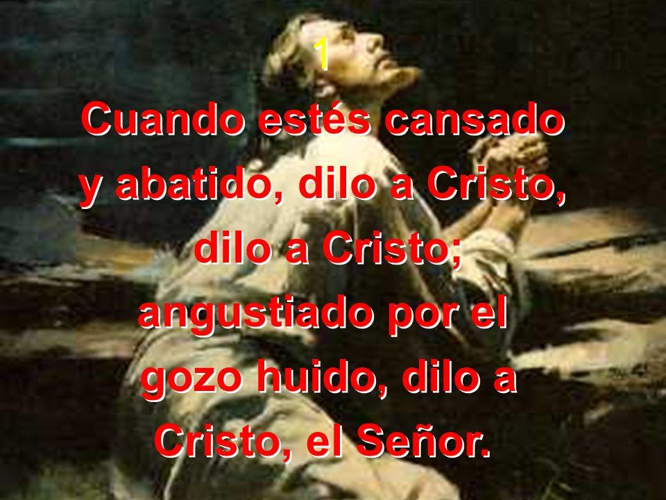 1 Cuando estés cansado y abatido, dilo a Cristo, dilo a Cristo; angustiado por el gozo huido, dilo a Cristo, el Señor. 1 Cuando estés cansado y abatid