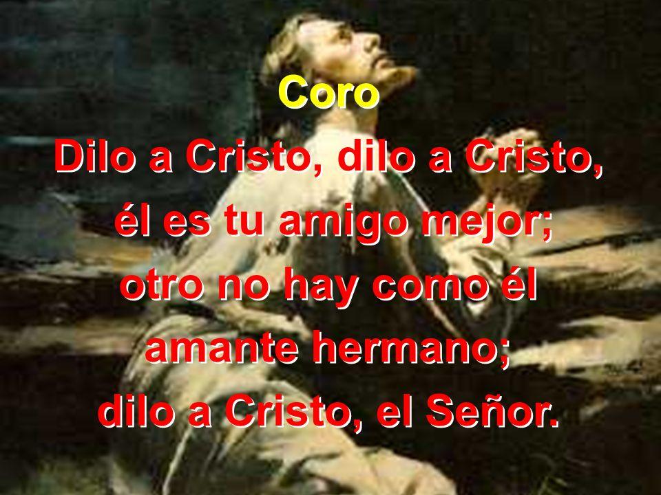 2 Si en ti sientes grande amargura, dilo a Cristo, dilo a Cristo;si en tu vida hay faltas ocultadas, dilo a Cristo, el Señor.