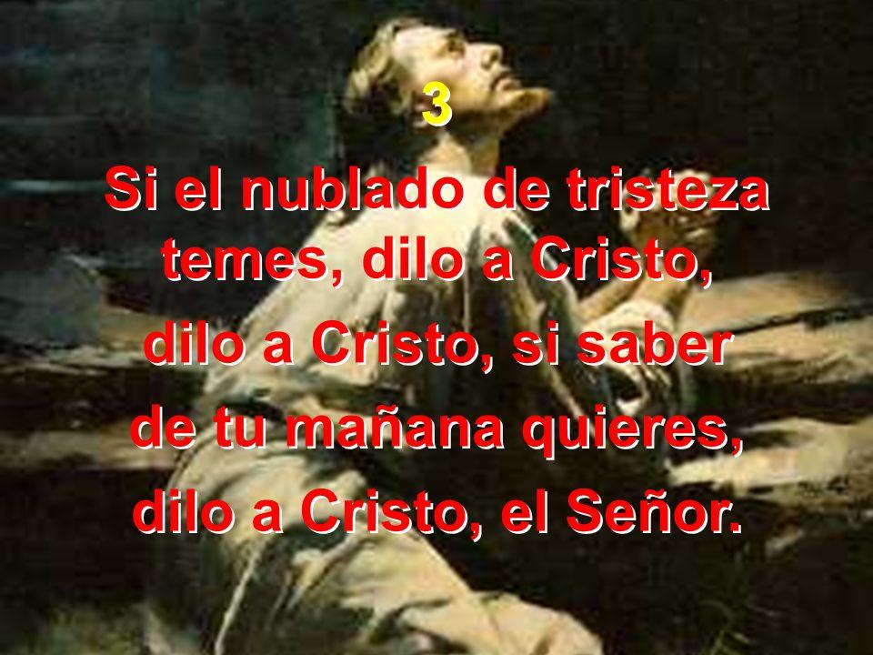 3 Si el nublado de tristeza temes, dilo a Cristo, dilo a Cristo, si saber de tu mañana quieres, dilo a Cristo, el Señor. 3 Si el nublado de tristeza t