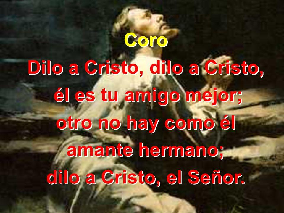 Coro Dilo a Cristo, dilo a Cristo, él es tu amigo mejor; otro no hay como él amante hermano; dilo a Cristo, el Señor. Coro Dilo a Cristo, dilo a Crist