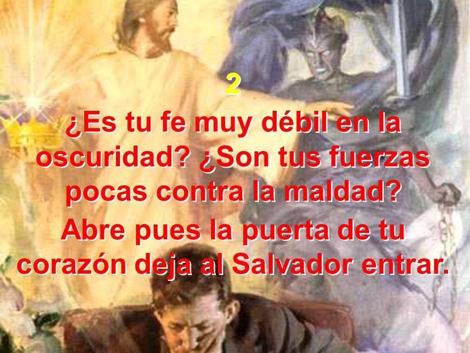 2 ¿Es tu fe muy débil en la oscuridad? ¿Son tus fuerzas pocas contra la maldad? Abre pues la puerta de tu corazón deja al Salvador entrar. 2 ¿Es tu fe