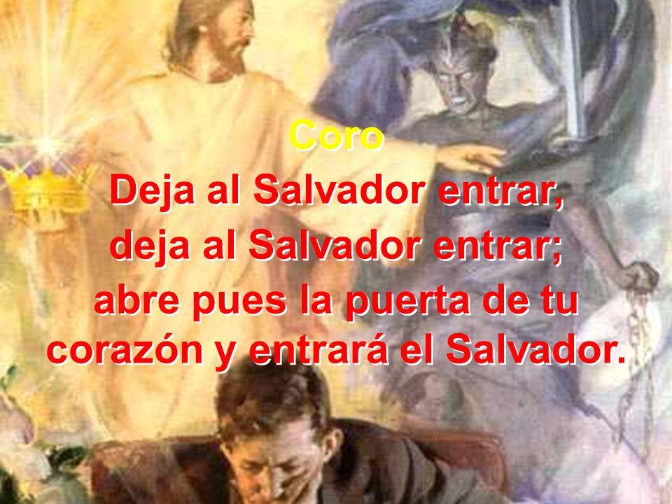 Coro Deja al Salvador entrar, deja al Salvador entrar; abre pues la puerta de tu corazón y entrará el Salvador. Coro Deja al Salvador entrar, deja al