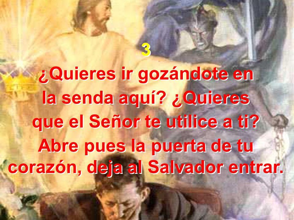 3 ¿Quieres ir gozándote en la senda aquí? ¿Quieres que el Señor te utilice a ti? Abre pues la puerta de tu corazón, deja al Salvador entrar. 3 ¿Quiere