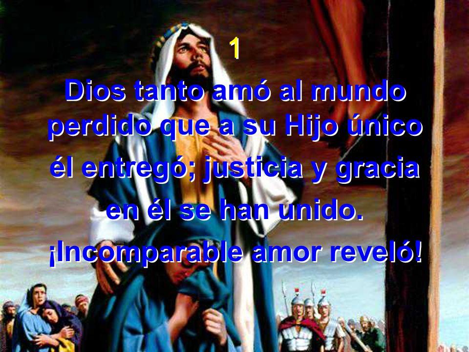 1 Dios tanto amó al mundo perdido que a su Hijo único él entregó; justicia y gracia en él se han unido. ¡Incomparable amor reveló! 1 Dios tanto amó al