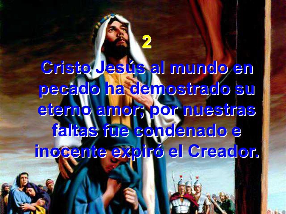2 Cristo Jesús al mundo en pecado ha demostrado su eterno amor; por nuestras faltas fue condenado e inocente expiró el Creador. 2 Cristo Jesús al mund