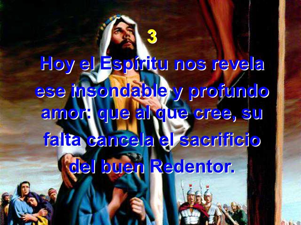 3 Hoy el Espíritu nos revela ese insondable y profundo amor: que al que cree, su falta cancela el sacrificio del buen Redentor. 3 Hoy el Espíritu nos