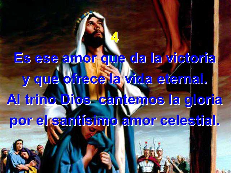 4 Es ese amor que da la victoria y que ofrece la vida eternal. Al trino Dios cantemos la gloria por el santísimo amor celestial. 4 Es ese amor que da
