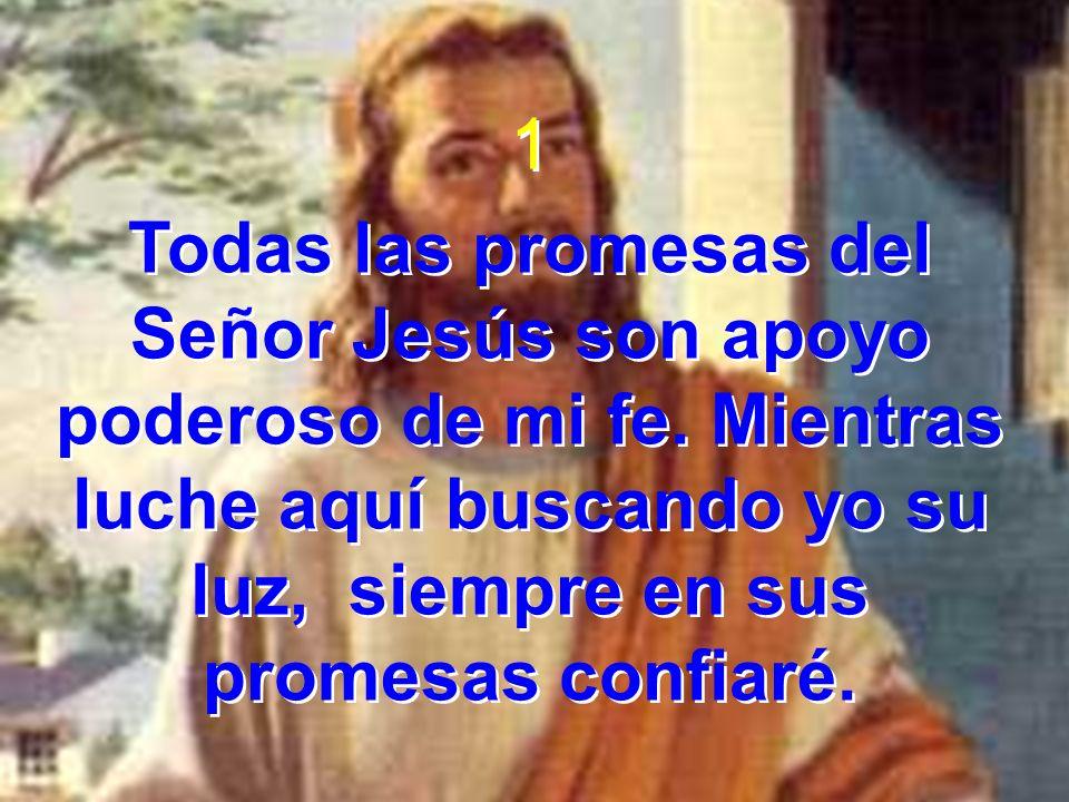 1 Todas las promesas del Señor Jesús son apoyo poderoso de mi fe. Mientras luche aquí buscando yo su luz, siempre en sus promesas confiaré. 1 Todas la