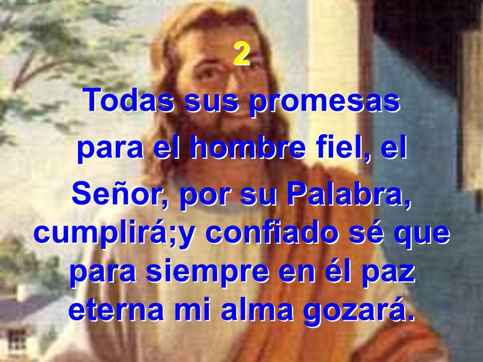2 Todas sus promesas para el hombre fiel, el Señor, por su Palabra, cumplirá;y confiado sé que para siempre en él paz eterna mi alma gozará. 2 Todas s