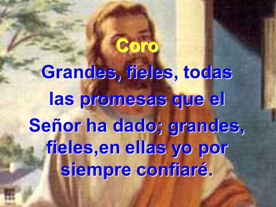 Coro Grandes, fieles, todas las promesas que el Señor ha dado; grandes, fieles,en ellas yo por siempre confiaré. Coro Grandes, fieles, todas las prome