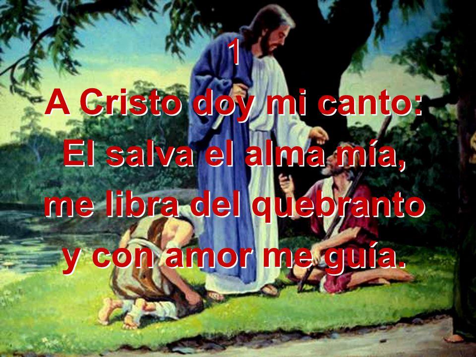 1 A Cristo doy mi canto: El salva el alma mía, me libra del quebranto y con amor me guía. 1 A Cristo doy mi canto: El salva el alma mía, me libra del