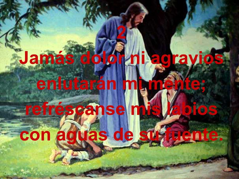 2 Jamás dolor ni agravios enlutarán mi mente; refréscanse mis labios con aguas de su fuente.