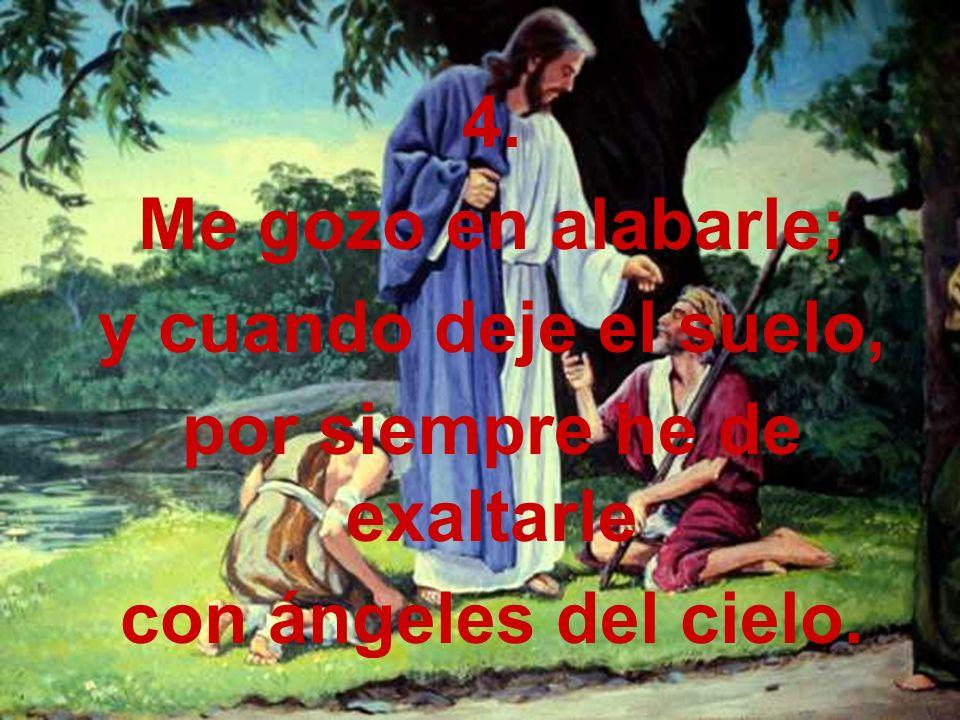 4. Me gozo en alabarle; y cuando deje el suelo, por siempre he de exaltarle con ángeles del cielo.