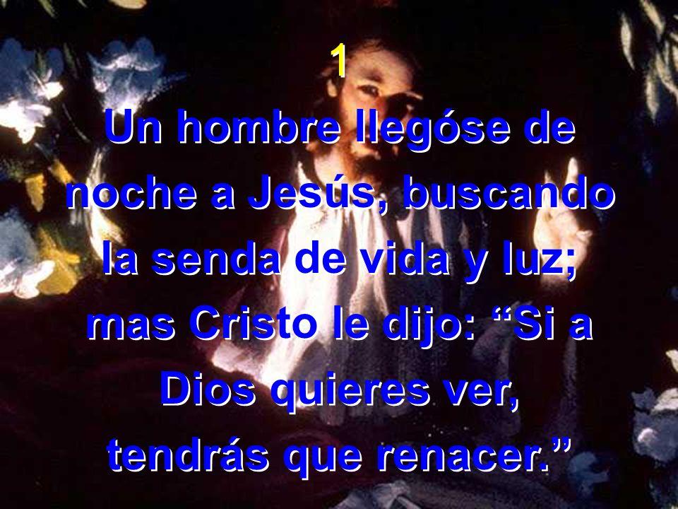 1 Un hombre llegóse de noche a Jesús, buscando la senda de vida y luz; mas Cristo le dijo: Si a Dios quieres ver, tendrás que renacer. 1 Un hombre lle