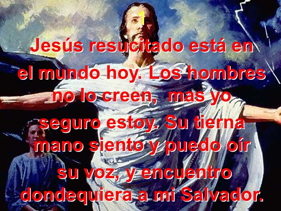 1 Jesús resucitado está en el mundo hoy. Los hombres no lo creen, mas yo seguro estoy. Su tierna mano siento y puedo oír su voz, y encuentro dondequie