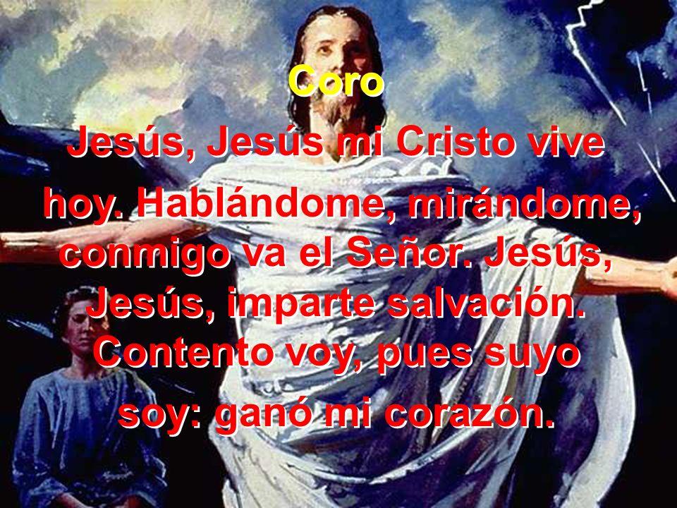 Coro Jesús, Jesús mi Cristo vive hoy. Hablándome, mirándome, conmigo va el Señor. Jesús, Jesús, imparte salvación. Contento voy, pues suyo soy: ganó m