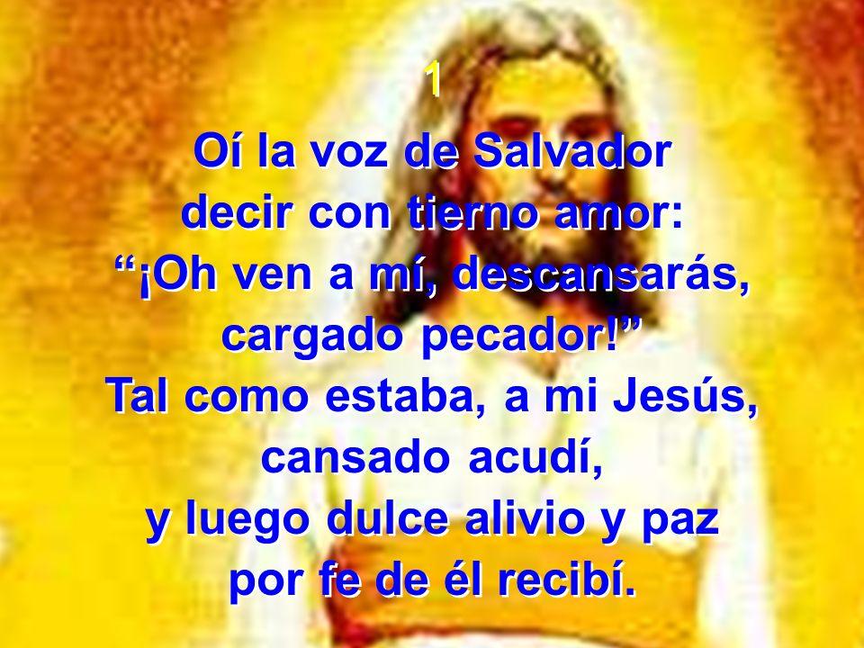 1 Oí la voz de Salvador decir con tierno amor: ¡Oh ven a mí, descansarás, cargado pecador! Tal como estaba, a mi Jesús, cansado acudí, y luego dulce a