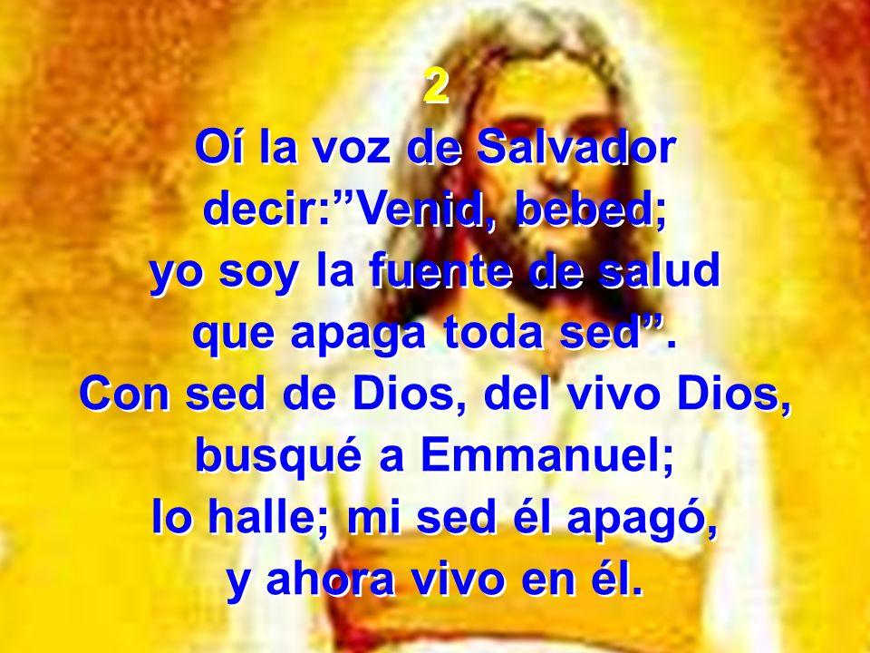 2 Oí la voz de Salvador decir:Venid, bebed; yo soy la fuente de salud que apaga toda sed. Con sed de Dios, del vivo Dios, busqué a Emmanuel; lo halle;